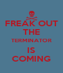 FREAK OUT THE TERMINATOR IS COMING - Personalised Poster A4 size