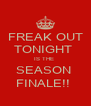 FREAK OUT TONIGHT  IS THE  SEASON  FINALE!!  - Personalised Poster A4 size