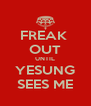 FREAK  OUT UNTIL YESUNG SEES ME - Personalised Poster A4 size