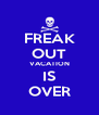 FREAK OUT VACATION IS OVER - Personalised Poster A4 size