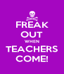 FREAK OUT WHEN TEACHERS COME! - Personalised Poster A4 size