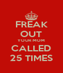 FREAK OUT YOUR MOM CALLED 25 TIMES - Personalised Poster A4 size