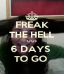 FREAK THE HELL OUT 6 DAYS  TO GO  - Personalised Poster A4 size
