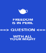 FREEDOM IS IN PERIL ==> QUESTION <== WITH ALL YOUR MIGHT - Personalised Poster A4 size