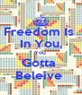 Freedom Is  In You, You  Gotta  Beleive  - Personalised Poster A4 size