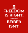 FREEDOM IS RIGHT, JUSTIN BEIBER ISNT - Personalised Poster A4 size