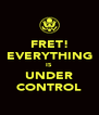FRET! EVERYTHING IS UNDER CONTROL - Personalised Poster A4 size