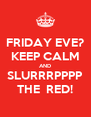 FRIDAY EVE? KEEP CALM AND SLURRRPPPP THE  RED! - Personalised Poster A4 size