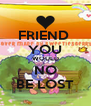 FRIEND  YOU WOULD NO BE LOST - Personalised Poster A4 size