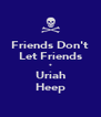 Friends Don't Let Friends * Uriah Heep - Personalised Poster A4 size
