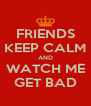 FRIENDS KEEP CALM AND WATCH ME GET BAD - Personalised Poster A4 size