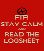 FTF! STAY CALM AND READ THE LOGSHEET - Personalised Poster A4 size