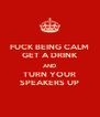 FUCK BEING CALM GET A DRINK AND TURN YOUR SPEAKERS UP - Personalised Poster A4 size