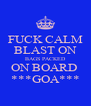 FUCK CALM BLAST ON BAGS PACKED ON BOARD  ***GOA*** - Personalised Poster A4 size
