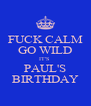 FUCK CALM GO WILD IT'S  PAUL'S BIRTHDAY - Personalised Poster A4 size