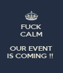 FUCK CALM  OUR EVENT IS COMING !!  - Personalised Poster A4 size
