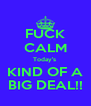 FUCK CALM Today's  KIND OF A BIG DEAL!! - Personalised Poster A4 size
