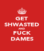 GET SHWASTED AND FUCK DAMES - Personalised Poster A4 size