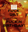 FUCK DAT IT'S MY FUCKIN BIRTHDAY! - Personalised Poster A4 size