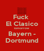 Fuck  El Clasico tomorrow Bayern - Dortmund - Personalised Poster A4 size