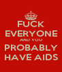 FUCK EVERYONE AND YOU PROBABLY HAVE AIDS - Personalised Poster A4 size