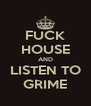 FUCK HOUSE AND LISTEN TO GRIME - Personalised Poster A4 size