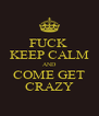 FUCK  KEEP CALM AND COME GET CRAZY - Personalised Poster A4 size