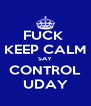 FUCK  KEEP CALM SAY CONTROL UDAY - Personalised Poster A4 size