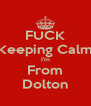 FUCK Keeping Calm I'm From Dolton - Personalised Poster A4 size