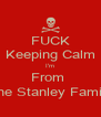 FUCK Keeping Calm I'm From  The Stanley Family - Personalised Poster A4 size