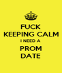 FUCK KEEPING CALM I NEED A PROM DATE - Personalised Poster A4 size