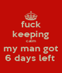 fuck keeping calm my man got 6 days left  - Personalised Poster A4 size