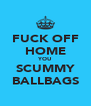 FUCK OFF HOME YOU SCUMMY BALLBAGS - Personalised Poster A4 size