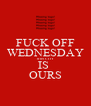 FUCK OFF WEDNESDAY THIS CITY IS  OURS - Personalised Poster A4 size
