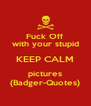 Fuck Off with your stupid KEEP CALM pictures (Badger-Quotes) - Personalised Poster A4 size