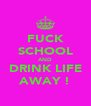 FUCK SCHOOL AND DRINK LIFE AWAY ! - Personalised Poster A4 size