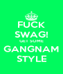 FUCK SWAG! GET SOME GANGNAM STYLE - Personalised Poster A4 size