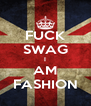 FUCK SWAG I AM FASHION - Personalised Poster A4 size