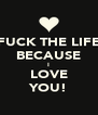 FUCK THE LIFE BECAUSE I LOVE YOU! - Personalised Poster A4 size
