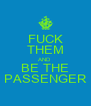 FUCK THEM AND BE THE PASSENGER - Personalised Poster A4 size