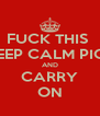 FUCK THIS  KEEP CALM PICS AND CARRY ON - Personalised Poster A4 size