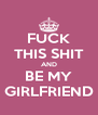 FUCK THIS SHIT AND BE MY GIRLFRIEND - Personalised Poster A4 size