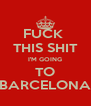 FUCK  THIS SHIT I'M GOING TO BARCELONA - Personalised Poster A4 size