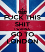 FUCK THIS SHIT I WANNA GO TO LONDON - Personalised Poster A4 size