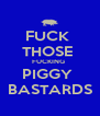 FUCK  THOSE  FUCKING  PIGGY  BASTARDS - Personalised Poster A4 size