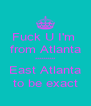 Fuck U I'm  from Atlanta ********** East Atlanta to be exact - Personalised Poster A4 size
