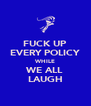 FUCK UP EVERY POLICY WHILE WE ALL LAUGH - Personalised Poster A4 size