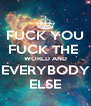 FUCK YOU FUCK THE  WORLD AND EVERYBODY ELSE - Personalised Poster A4 size