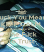 Fuck You Mean  KEEP CALM  I Dont Know Who  The Fuck To Trust  - Personalised Poster A4 size