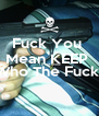 Fuck You  Mean KEEP   I Dont Know Who The Fuck   - Personalised Poster A4 size